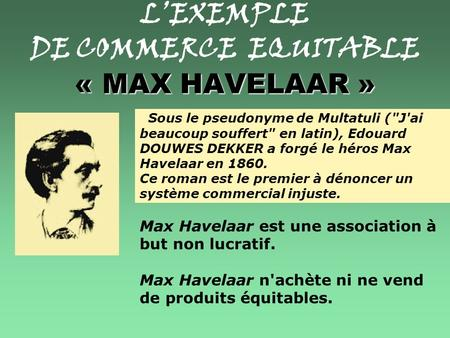 « MAX HAVELAAR » L'EXEMPLE DE COMMERCE EQUITABLE « MAX HAVELAAR » Sous le pseudonyme de Multatuli (J'ai beaucoup souffert en latin), Edouard DOUWES.