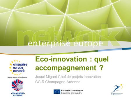 Title Sub-title PLACE PARTNER'S LOGO HERE European Commission Enterprise and Industry Eco-innovation : quel accompagnement ? Josué Migard Chef de projets.