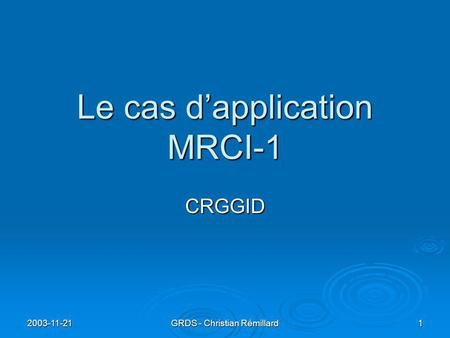 2003-11-21 GRDS - Christian Rémillard 1 Le cas d'application MRCI-1 CRGGID.