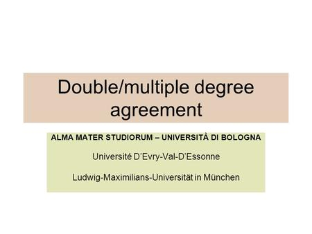 Double/multiple degree agreement ALMA MATER STUDIORUM – UNIVERSITÀ DI BOLOGNA Université D'Evry-Val-D'Essonne Ludwig-Maximilians-Universität in München.