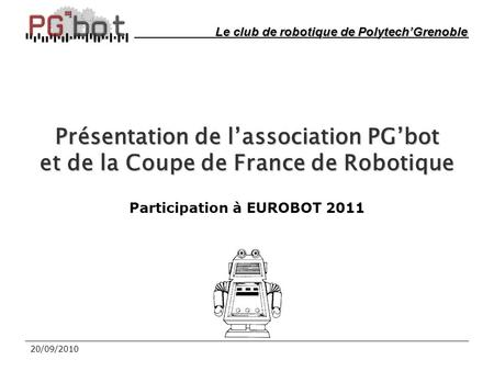 20/09/2010 Présentation de l'association PG'bot et de la Coupe de France de Robotique Participation à EUROBOT 2011 Le club de robotique de Polytech'Grenoble.