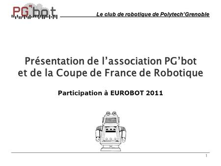 1 Présentation de l'association PG'bot et de la Coupe de France de Robotique Participation à EUROBOT 2011 Le club de robotique de Polytech'Grenoble.