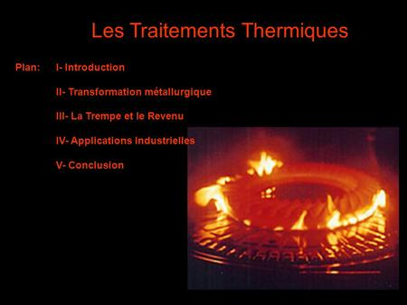 1 Les Traitements Thermiques Plan:I- Introduction II- Transformation métallurgique III- La Trempe et le Revenu IV- Applications Industrielles V- Conclusion.