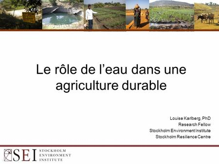 Le rôle de l'eau dans une agriculture durable Louise Karlberg, PhD Research Fellow Stockholm Environment Institute Stockholm Resilience Centre.
