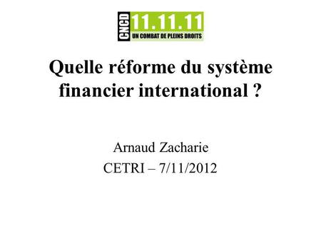 Quelle réforme du système financier international ? Arnaud Zacharie CETRI – 7/11/2012.