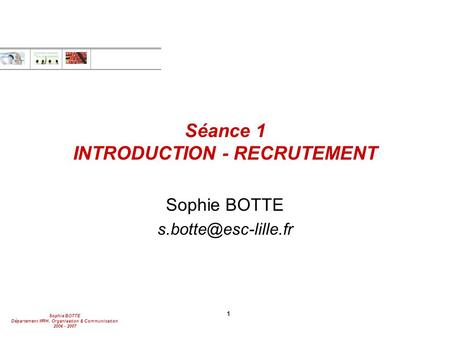Sophie BOTTE Département MRH, Organisation & Communication 2006 - 2007 1 Séance 1 INTRODUCTION - RECRUTEMENT Sophie BOTTE