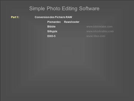 Simple Photo Editing Software Part 1:Conversion des Fichiers RAW PixmantecRawshooter Bibblewww.bibblelabs.com Silkypixwww.shortcutinc.com DXO-5www:/dxo.com.