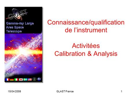 15/04/2008GLAST France1 Connaissance/qualification de l'instrument Activitées Calibration & Analysis Gamma-ray Large Area Space Telescope.