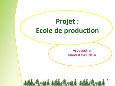 1 Projet : Ecole de production Arbocentre Mardi 8 avril 2014.