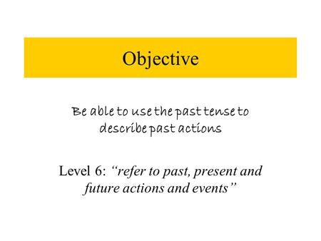 "Objective Be able to use the past tense to describe past actions Level 6: ""refer to past, present and future actions and events"""