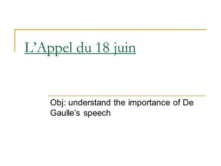 L'Appel du 18 juin Obj: understand the importance of De Gaulle's speech.