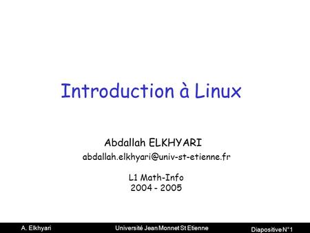 Diapositive N°1 A. Elkhyari Université Jean Monnet St Etienne Introduction à Linux Abdallah ELKHYARI L1 Math-Info.
