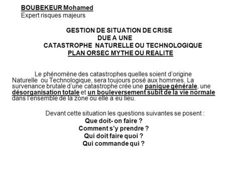 BOUBEKEUR Mohamed Expert risques majeurs GESTION DE SITUATION DE CRISE DUE A UNE CATASTROPHE NATURELLE OU TECHNOLOGIQUE PLAN ORSEC MYTHE OU REALITE Le.