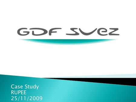Case Study RUPEE 25/11/2009. 1. Presentation of GDF SUEZ Key figures Activities of the society 2. The Market Position in the market Competitors Clients.