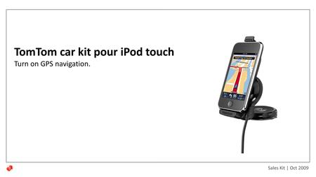 Sales Kit | Oct 2009 TomTom car kit pour iPod touch Turn on GPS navigation.