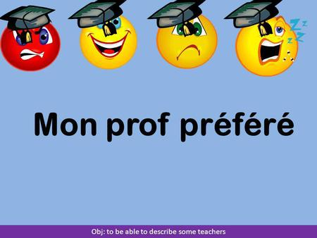 Mon prof préféré Obj: to be able to describe some teachers.