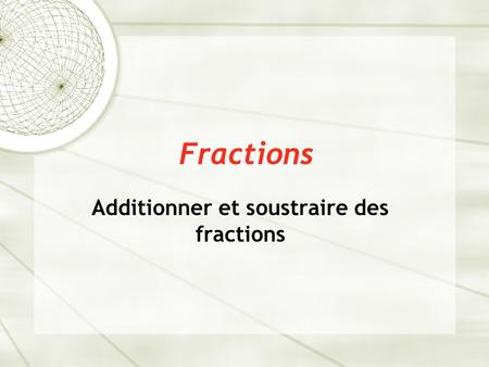 Fractions Additionner et soustraire des fractions.