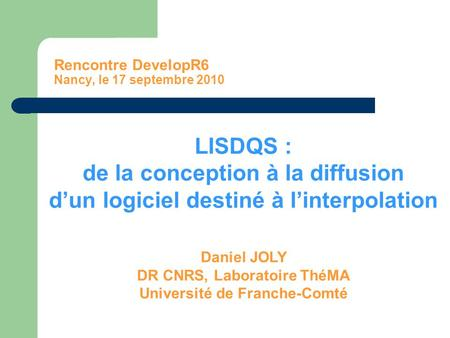 Rencontre DevelopR6 Nancy, le 17 septembre 2010 LISDQS : de la conception à la diffusion d'un logiciel destiné à l'interpolation Daniel JOLY DR CNRS, Laboratoire.