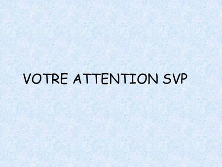 VOTRE ATTENTION SVP.