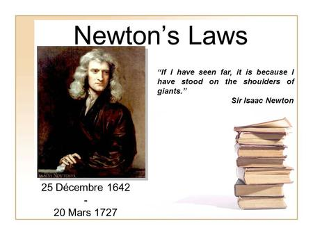"Newton's Laws ""If I have seen far, it is because I have stood on the shoulders of giants."" Sir Isaac Newton 25 Décembre 1642 - 20 Mars 1727."