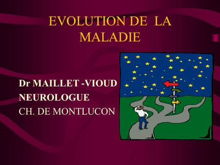 EVOLUTION DE LA MALADIE Dr MAILLET -VIOUD NEUROLOGUE CH. DE MONTLUCON.