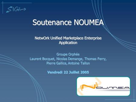 Soutenance NOUMEA NetwOrk Unified Marketplace Enterprise Application Groupe Orphée Laurent Bocquet, Nicolas Demange, Thomas Ferry, Pierre Gallice, Antoine.