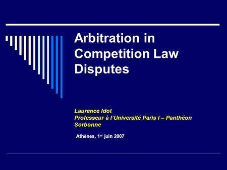 Arbitration in Competition Law Disputes Laurence Idot Professeur à l'Université Paris I – Panthéon Sorbonne Athènes, 1 er juin 2007.