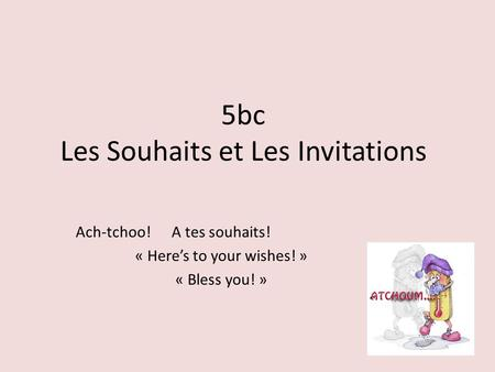 5bc Les Souhaits et Les Invitations Ach-tchoo! A tes souhaits! « Here's to your wishes! » « Bless you! »
