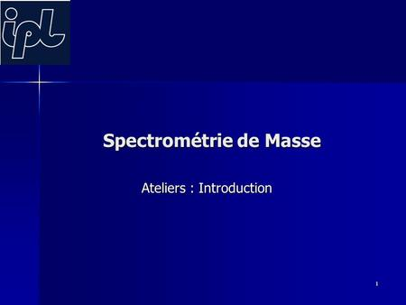 1 Spectrométrie de Masse Ateliers : Introduction.