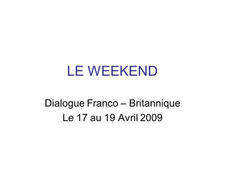 LE WEEKEND Dialogue Franco – Britannique Le 17 au 19 Avril 2009.