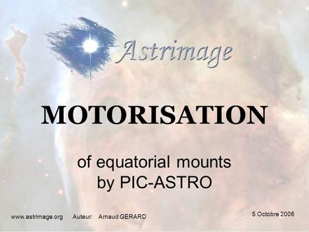 5 Octobre 2006 www.astrimage.orgAuteur: MOTORISATION of equatorial mounts by PIC-ASTRO Arnaud GERARD.