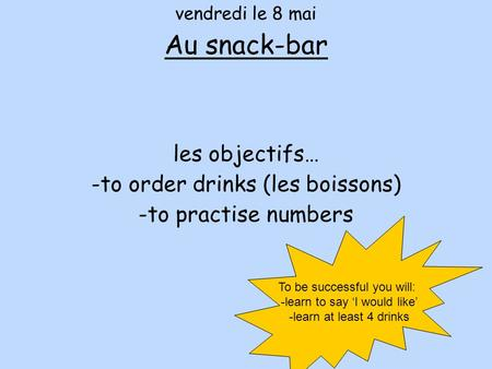 Vendredi le 8 mai Au snack-bar les objectifs… -to order drinks (les boissons) -to practise numbers To be successful you will: -learn to say 'I would like'