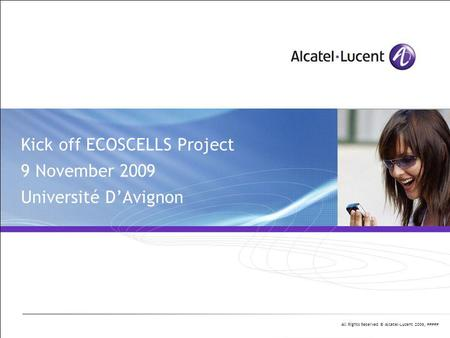 All Rights Reserved © Alcatel-Lucent 2006, ##### Kick off ECOSCELLS Project 9 November 2009 Université D'Avignon.