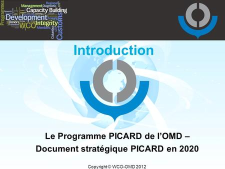 Copyright © WCO-OMD 2012 Introduction Le Programme PICARD de l'OMD – Document stratégique PICARD en 2020.