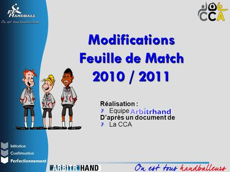 Initiation Perfectionnement Confirmation Réalisation : Equipe D'après un document de La CCA Modifications Feuille de Match 2010 / 2011.