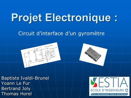 Projet Electronique : Baptiste Ivaldi-Brunel Yoann Le Fur Bertrand Joly Thomas Horel Circuit d'interface d'un gyromètre.