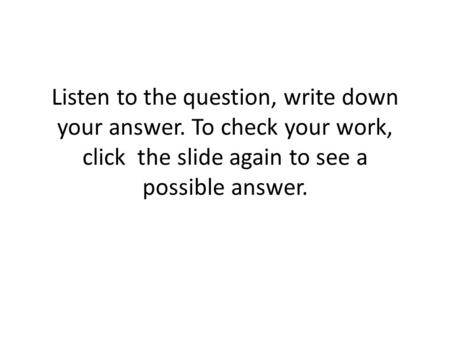 Listen to the question, write down your answer. To check your work, click the slide again to see a possible answer.