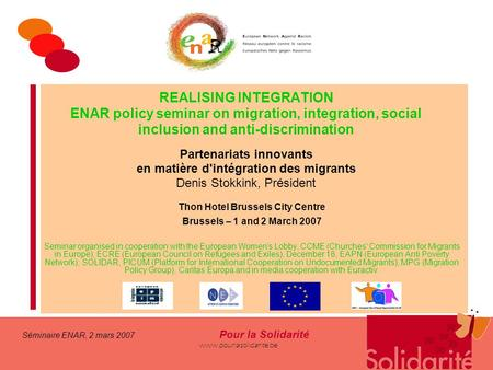 Séminaire ENAR, 2 mars 2007 Pour la Solidarité www.pourlasolidarite.be REALISING INTEGRATION ENAR policy seminar on migration, integration, social inclusion.