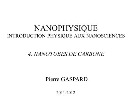NANOPHYSIQUE INTRODUCTION PHYSIQUE AUX NANOSCIENCES Pierre GASPARD 2011-2012 4. NANOTUBES DE CARBONE.