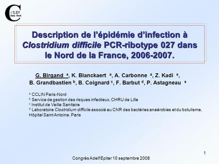 Congrès Adelf Epiter 10 septembre 2008 1 Description de l'épidémie d'infection à Clostridium difficile PCR-ribotype 027 dans le Nord de la France, 2006-2007.