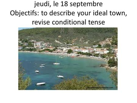 Jeudi, le 18 septembre Objectifs: to describe your ideal town, revise conditional tense.