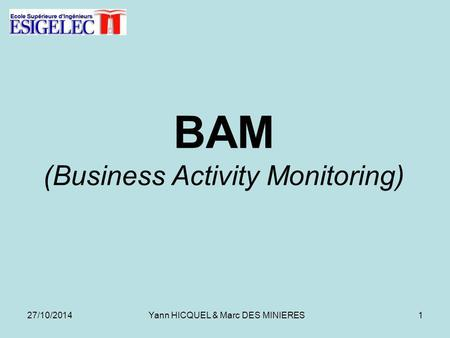 BAM (Business Activity Monitoring) 27/10/20141Yann HICQUEL & Marc DES MINIERES.
