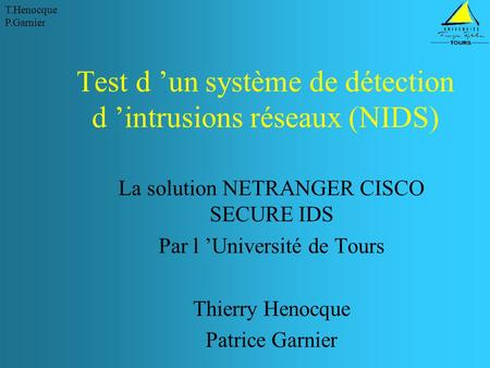 T.Henocque P.Garnier Test d 'un système de détection d 'intrusions réseaux (NIDS) La solution NETRANGER CISCO SECURE IDS Par l 'Université de Tours Thierry.