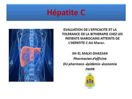 Hépatite C EVALUATION DE L'EFFICACITE ET LA TOLERANCE DE LA BITHERAPIE CHEZ LES PATIENTS MAROCAINS ATTEINTS DE L'HEPATITE C AU Maroc. Mr EL MALKI GHASSAN.