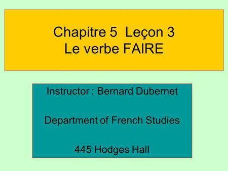 Chapitre 5 Leçon 3 Le verbe FAIRE Instructor : Bernard Dubernet Department of French Studies 445 Hodges Hall.