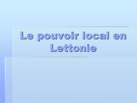 Le pouvoir local en Lettonie. Latvijas Republika  Superficie : 64589 km²  Population : 2 310 000 habitants  Densité : 35.7 habitants/km²  Capitale.