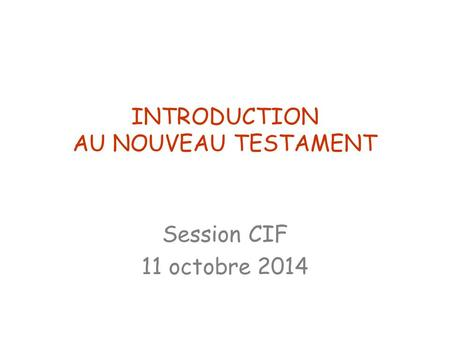 INTRODUCTION AU NOUVEAU TESTAMENT Session CIF 11 octobre 2014.