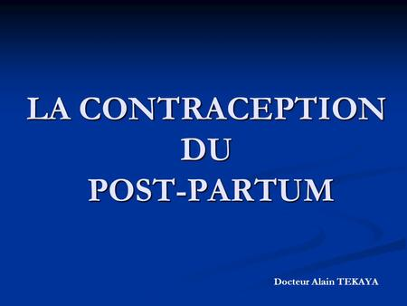 LA CONTRACEPTION DU POST-PARTUM Docteur Alain TEKAYA.