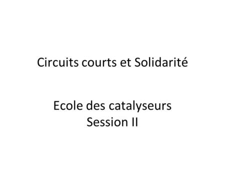 Circuits courts et Solidarité Ecole des catalyseurs Session II.