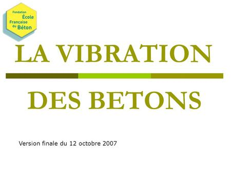 LA VIBRATION DES BETONS Version finale du 12 octobre 2007.